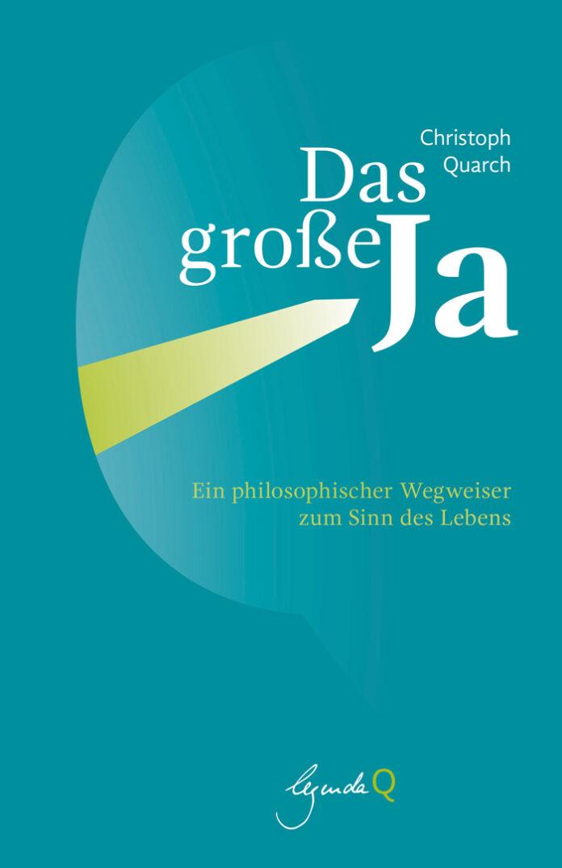 Das große Ja - Ein philosophischer Wegweiser zum Sinn des Lebens, Christoph Quarch
