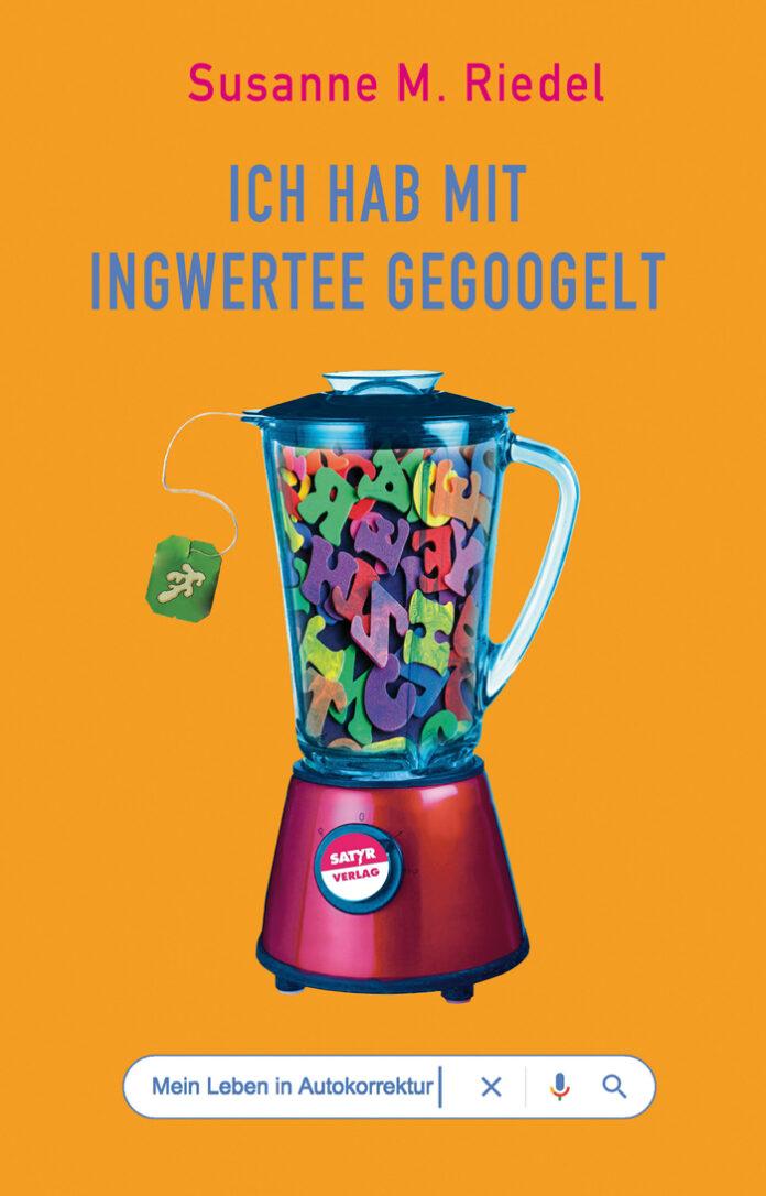 Ich hab mit Ingwertee gegoogelt – Mein Leben in Autokorrektur, Susanne M. Riedel